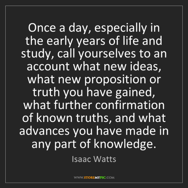 Isaac Watts: Once a day, especially in the early years of life and...