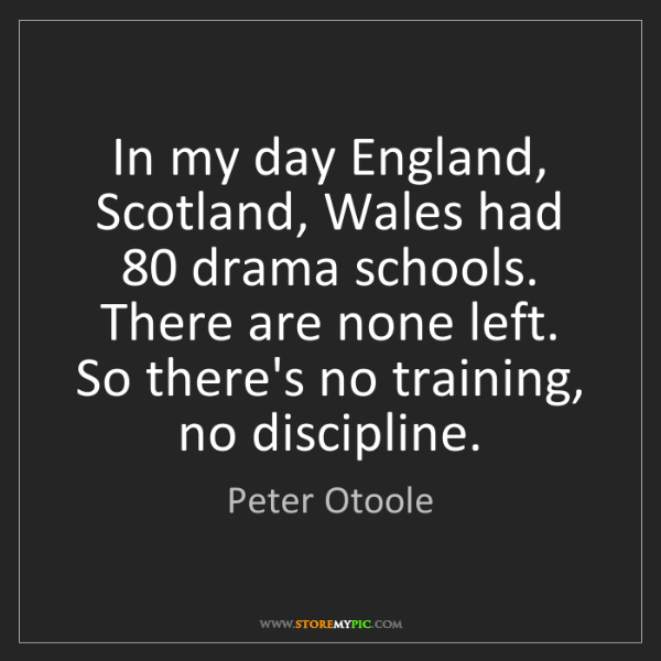 Peter Otoole: In my day England, Scotland, Wales had 80 drama schools....