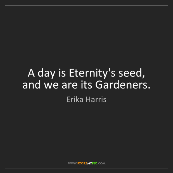 Erika Harris: A day is Eternity's seed, and we are its Gardeners.