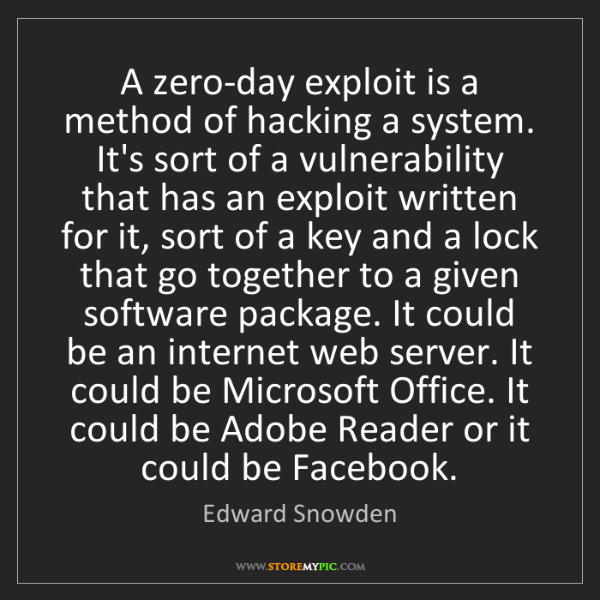 Edward Snowden: A zero-day exploit is a method of hacking a system. It's...