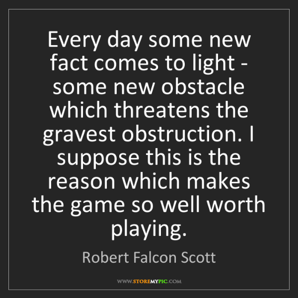 Robert Falcon Scott: Every day some new fact comes to light - some new obstacle...