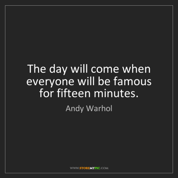 Andy Warhol: The day will come when everyone will be famous for fifteen...