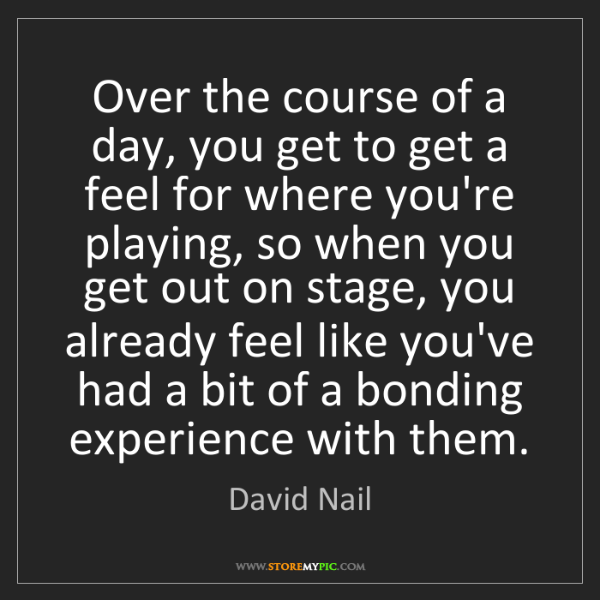 David Nail: Over the course of a day, you get to get a feel for where...
