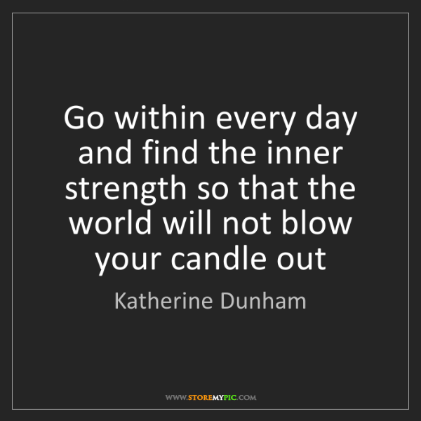 Katherine Dunham: Go within every day and find the inner strength so that...