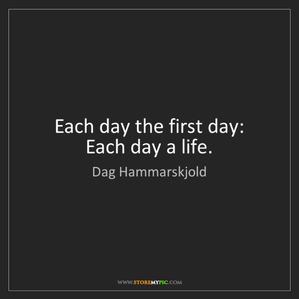 Dag Hammarskjold: Each day the first day:  Each day a life.