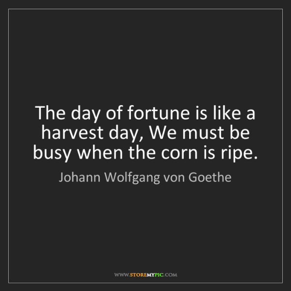 Johann Wolfgang von Goethe: The day of fortune is like a harvest day, We must be...