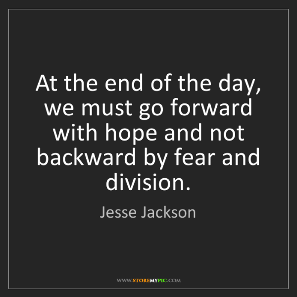 Jesse Jackson: At the end of the day, we must go forward with hope and...