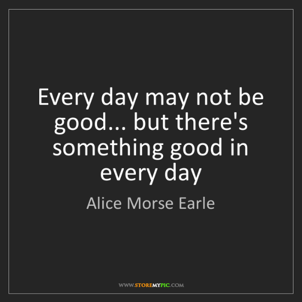 Alice Morse Earle: Every day may not be good... but there's something good...