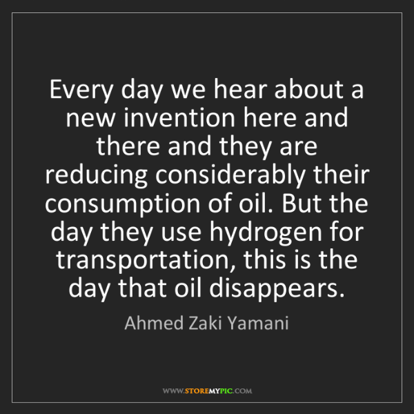 Ahmed Zaki Yamani: Every day we hear about a new invention here and there...