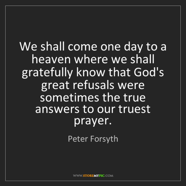 Peter Forsyth: We shall come one day to a heaven where we shall gratefully...