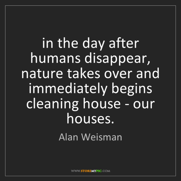 Alan Weisman: in the day after humans disappear, nature takes over...