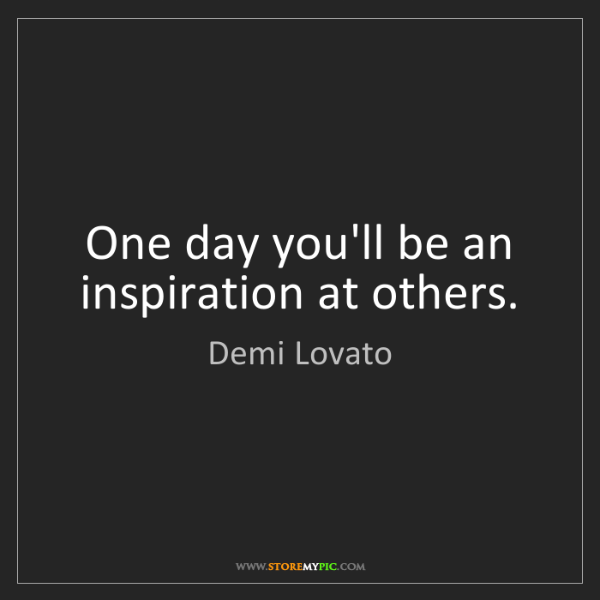 Demi Lovato: One day you'll be an inspiration at others.