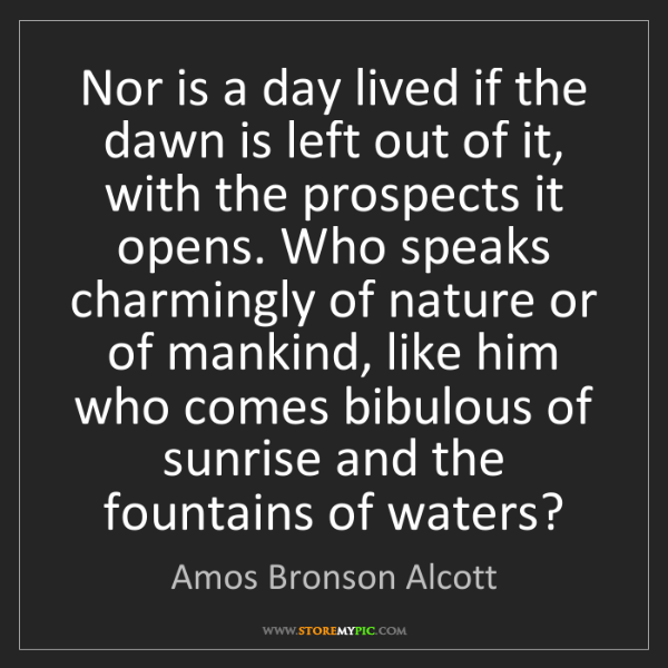 Amos Bronson Alcott: Nor is a day lived if the dawn is left out of it, with...