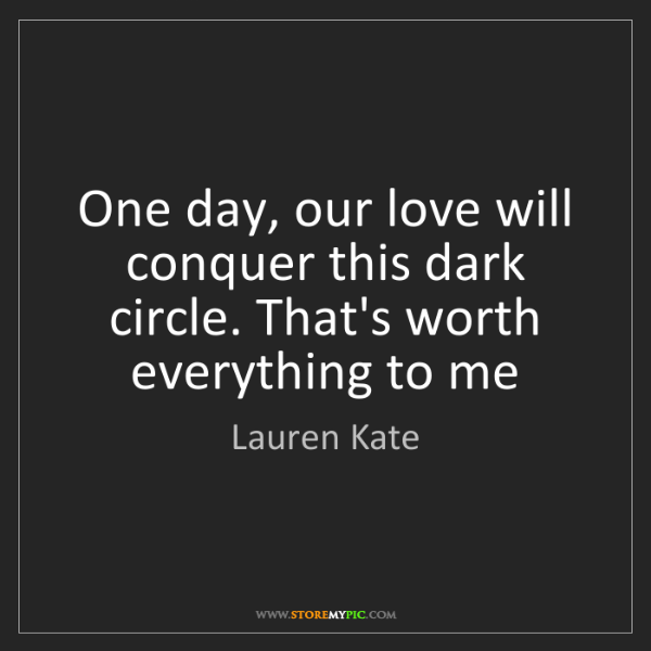 Lauren Kate: One day, our love will conquer this dark circle. That's...