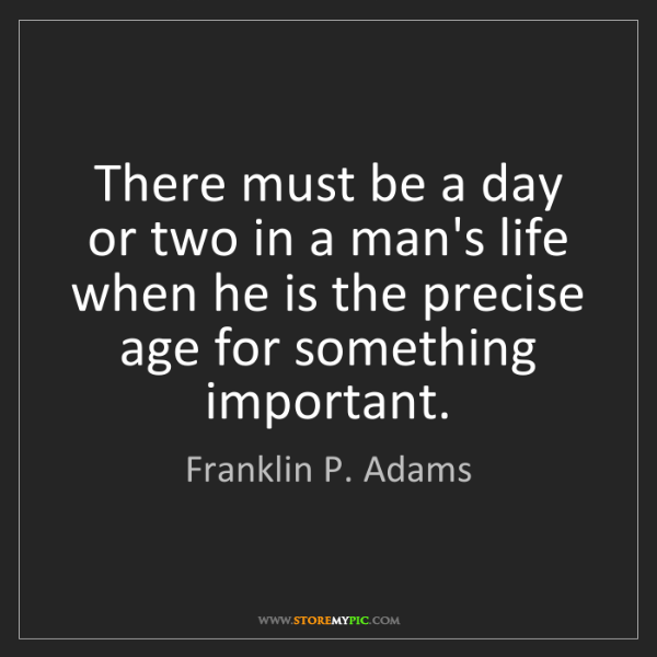 Franklin P. Adams: There must be a day or two in a man's life when he is...