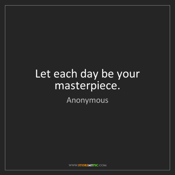 Anonymous: Let each day be your masterpiece.