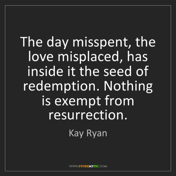 Kay Ryan: The day misspent, the love misplaced, has inside it the...