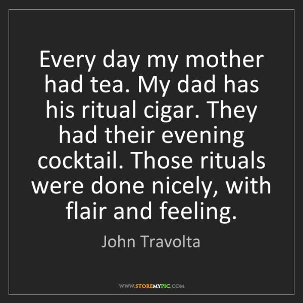 John Travolta: Every day my mother had tea. My dad has his ritual cigar....
