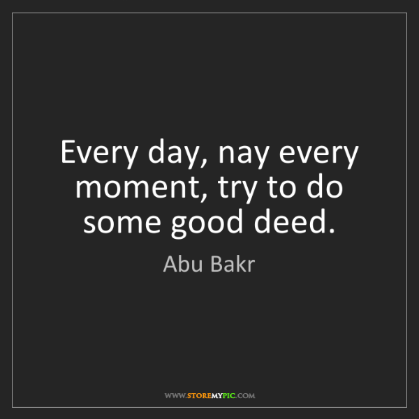Abu Bakr: Every day, nay every moment, try to do some good deed.