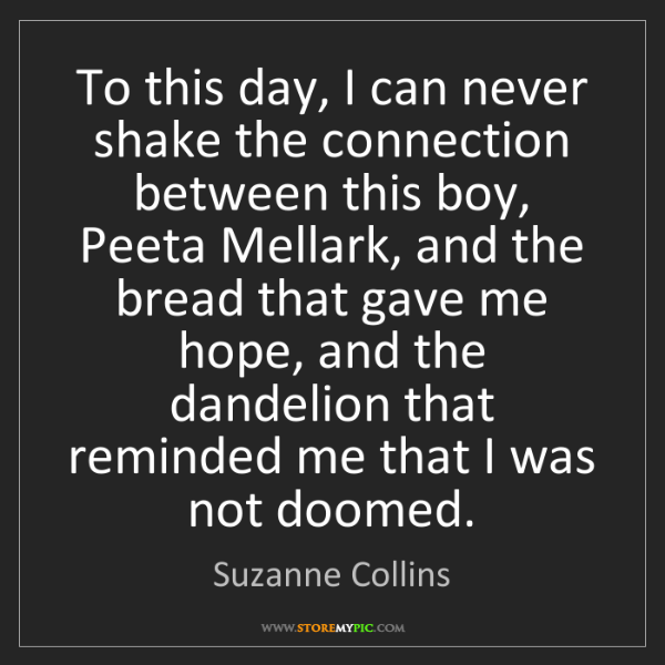 Suzanne Collins: To this day, I can never shake the connection between...