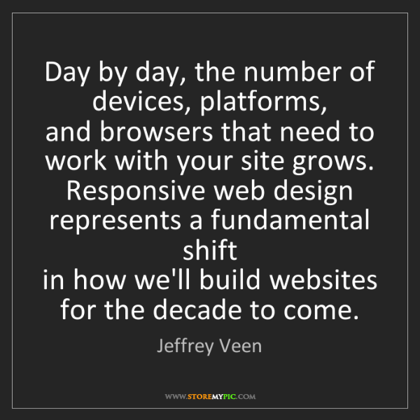 Jeffrey Veen: Day by day, the number of devices, platforms,   and browsers...