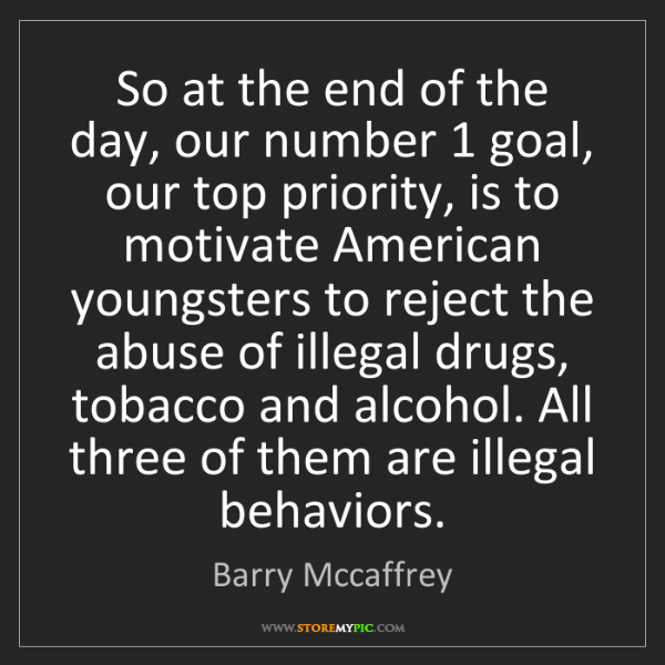 Barry Mccaffrey: So at the end of the day, our number 1 goal, our top...