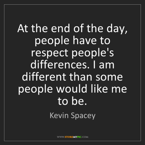 Kevin Spacey: At the end of the day, people have to respect people's...