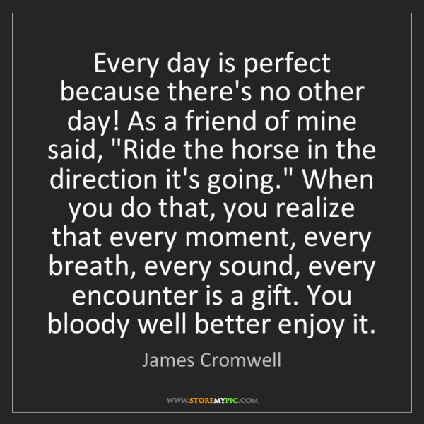 James Cromwell: Every day is perfect because there's no other day! As...