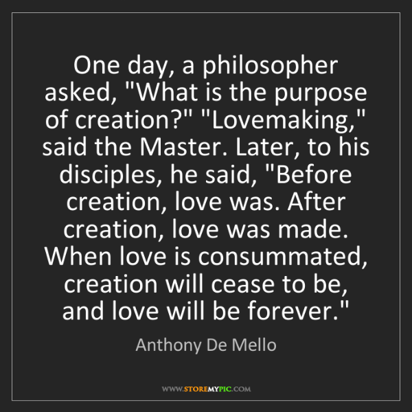 """Anthony De Mello: One day, a philosopher asked, """"What is the purpose of..."""