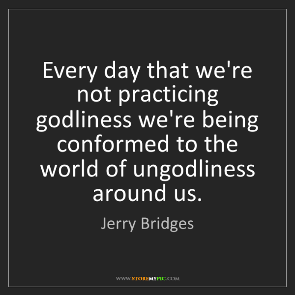 Jerry Bridges: Every day that we're not practicing godliness we're being...