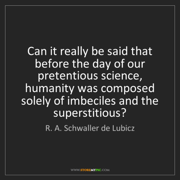R. A. Schwaller de Lubicz: Can it really be said that before the day of our pretentious...