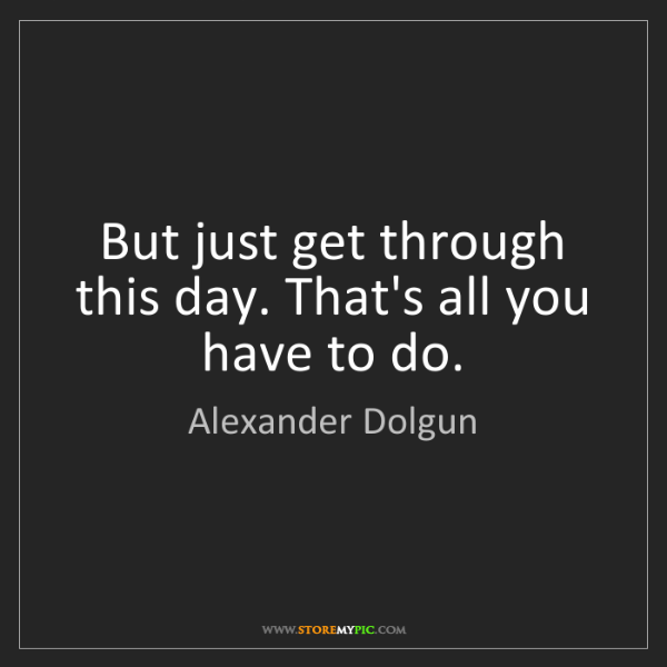 Alexander Dolgun: But just get through this day. That's all you have to...