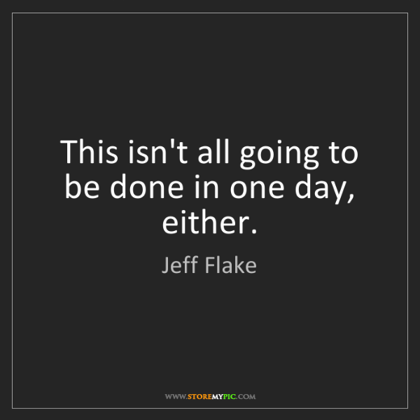 Jeff Flake: This isn't all going to be done in one day, either.