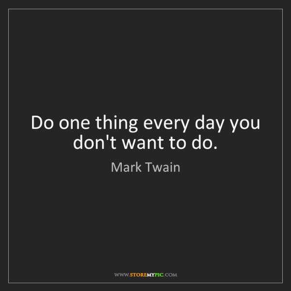 Mark Twain: Do one thing every day you don't want to do.