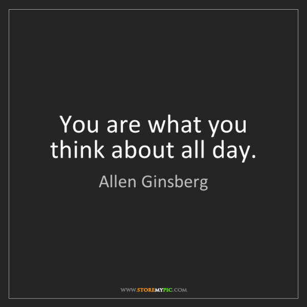 Allen Ginsberg: You are what you think about all day.