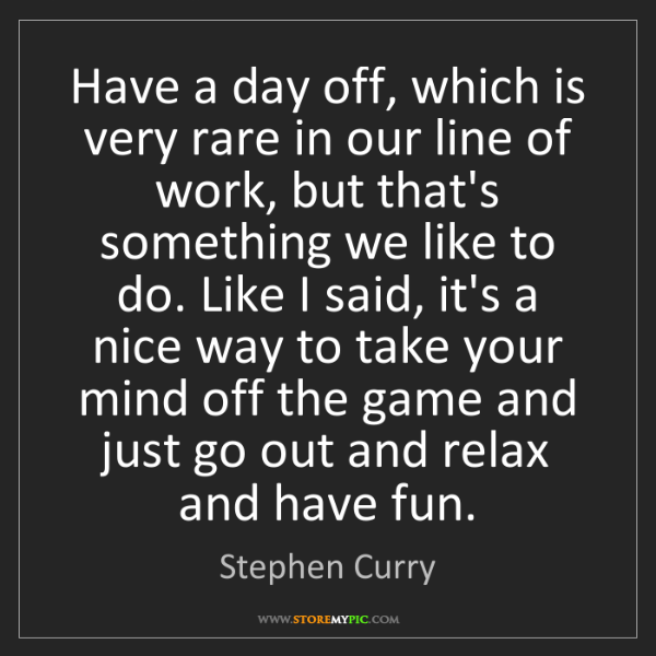 Stephen Curry: Have a day off, which is very rare in our line of work,...