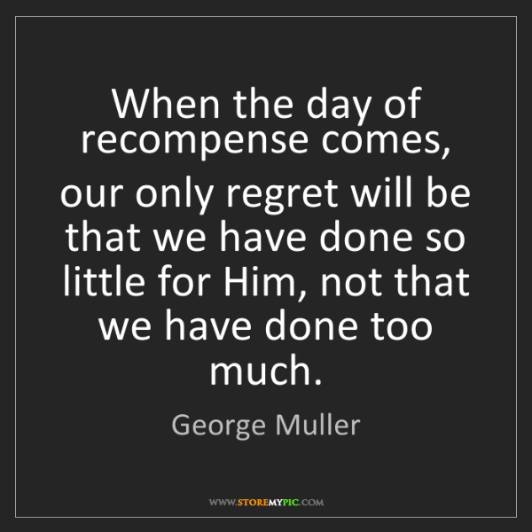 George Muller: When the day of recompense comes, our only regret will...