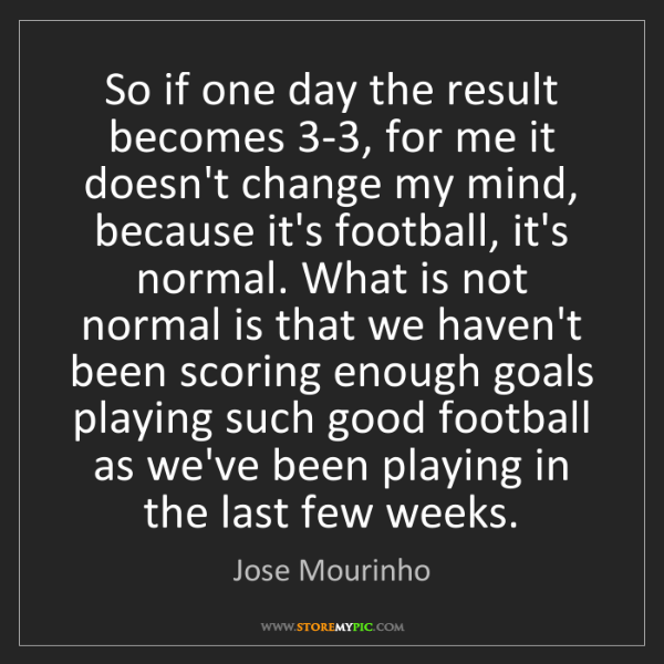Jose Mourinho: So if one day the result becomes 3-3, for me it doesn't...