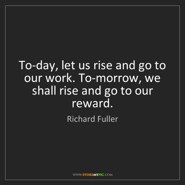 Richard Fuller: To-day, let us rise and go to our work. To-morrow, we...