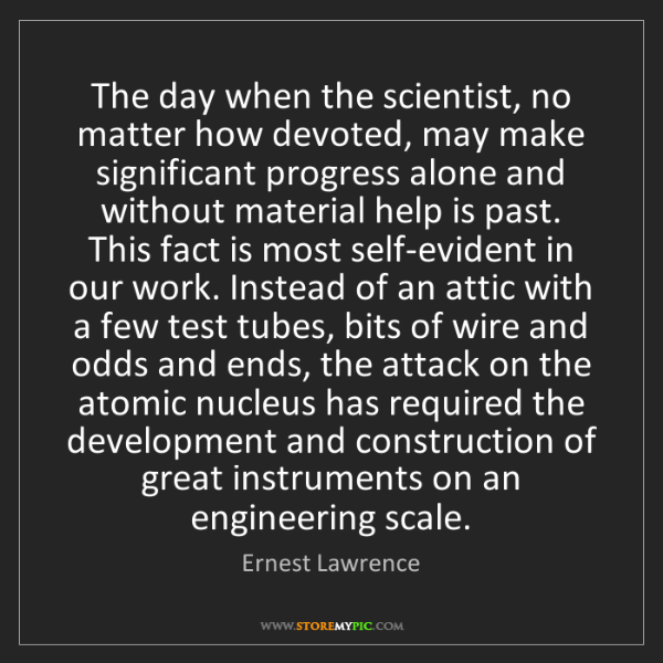 Ernest Lawrence: The day when the scientist, no matter how devoted, may...