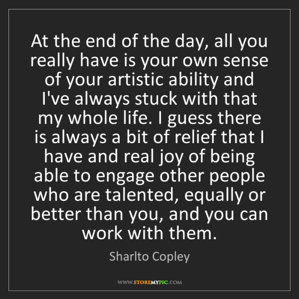 Sharlto Copley: At the end of the day, all you really have is your own...