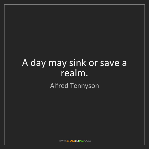 Alfred Tennyson: A day may sink or save a realm.