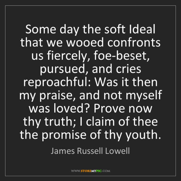 James Russell Lowell: Some day the soft Ideal that we wooed confronts us fiercely,...