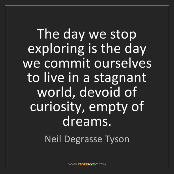 Neil Degrasse Tyson: The day we stop exploring is the day we commit ourselves...
