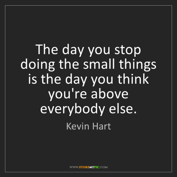 Kevin Hart: The day you stop doing the small things is the day you...