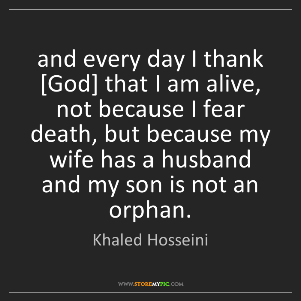 Khaled Hosseini: and every day I thank [God] that I am alive, not because...