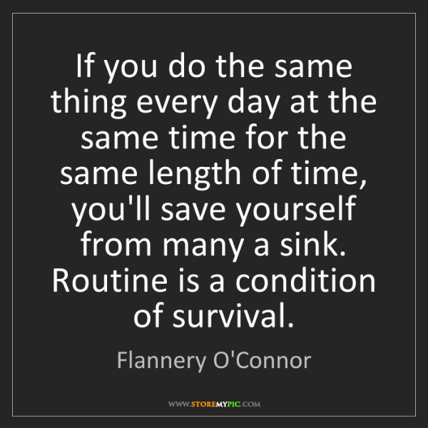 Flannery O'Connor: If you do the same thing every day at the same time for...