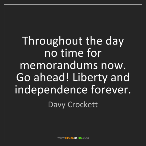 Davy Crockett: Throughout the day no time for memorandums now. Go ahead!...