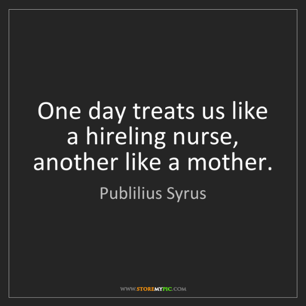 Publilius Syrus: One day treats us like a hireling nurse, another like...