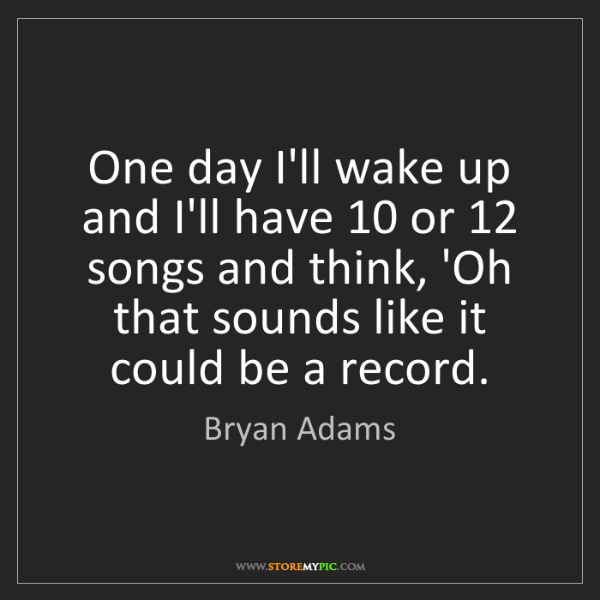 Bryan Adams: One day I'll wake up and I'll have 10 or 12 songs and...